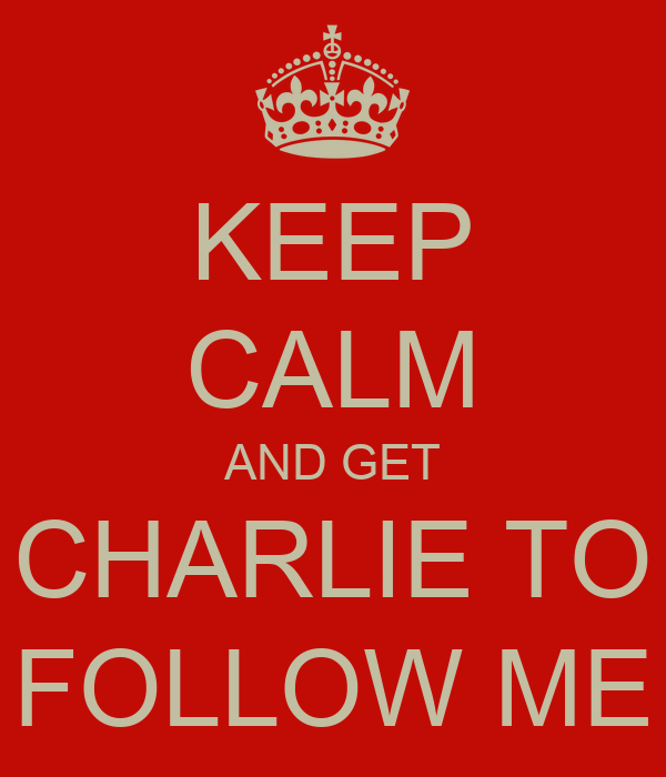 KEEP CALM AND GET CHARLIE TO FOLLOW ME