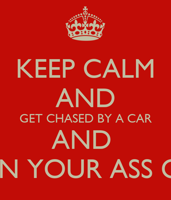 KEEP CALM AND GET CHASED BY A CAR AND  RUN YOUR ASS OFF