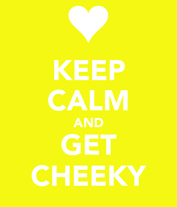 KEEP CALM AND GET CHEEKY