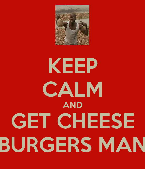 KEEP CALM AND GET CHEESE BURGERS MAN