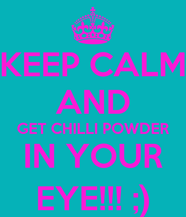 KEEP CALM AND GET CHILLI POWDER IN YOUR EYE!!! ;)