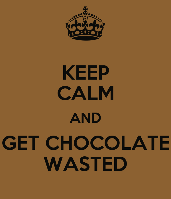 KEEP CALM AND GET CHOCOLATE WASTED