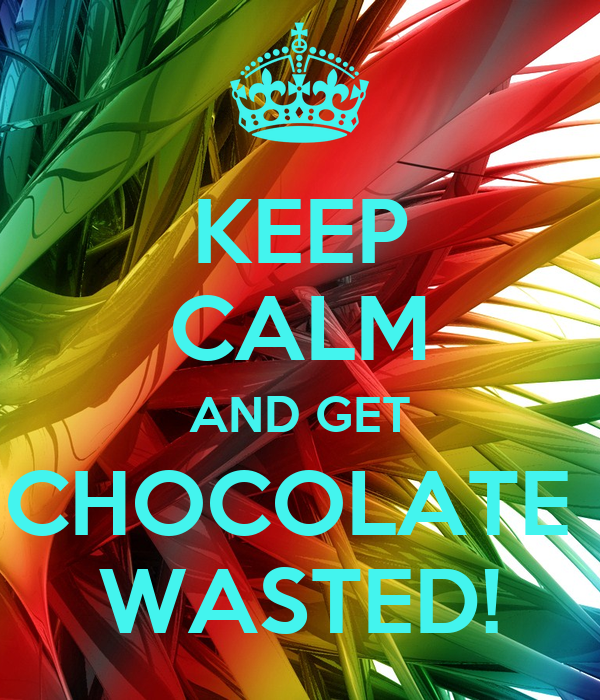 KEEP CALM AND GET CHOCOLATE  WASTED!
