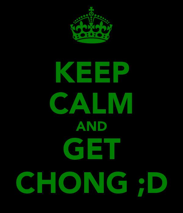 KEEP CALM AND GET CHONG ;D