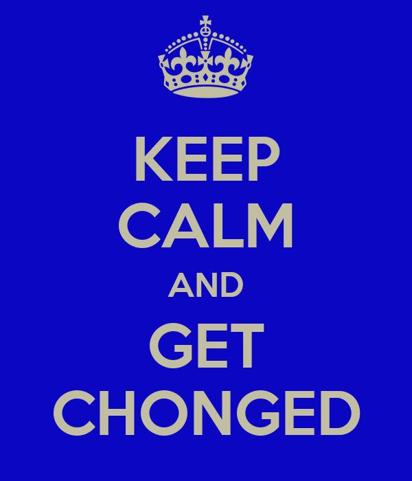 KEEP CALM AND GET CHONGED