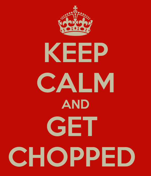 KEEP CALM AND GET  CHOPPED