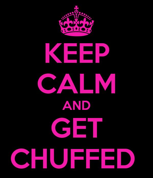 KEEP CALM AND GET CHUFFED
