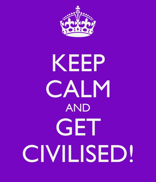 KEEP CALM AND GET CIVILISED!