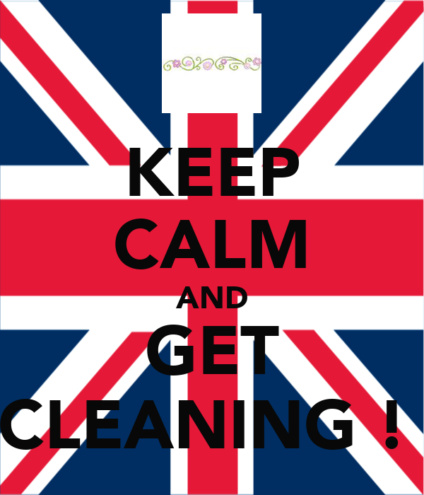 KEEP CALM AND GET CLEANING !