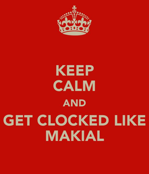 KEEP CALM AND GET CLOCKED LIKE MAKIAL