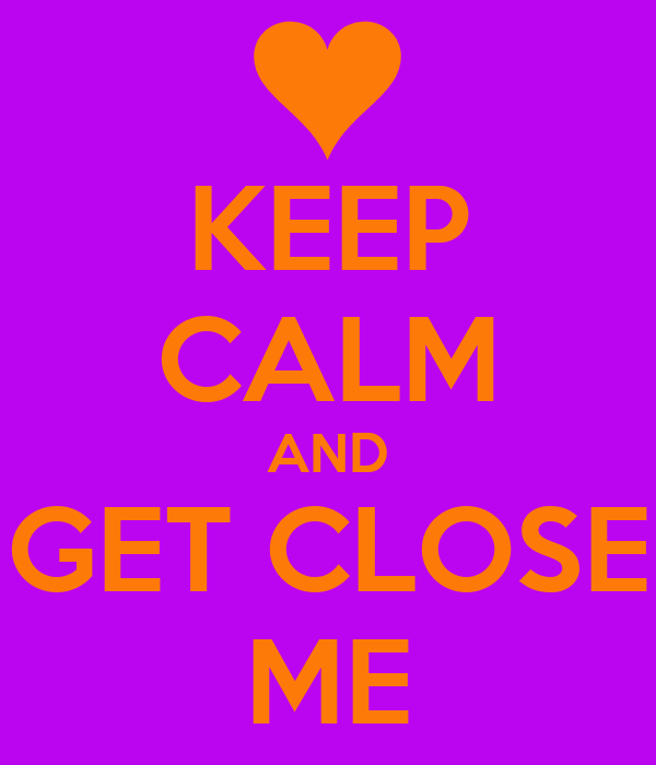 KEEP CALM AND GET CLOSE ME