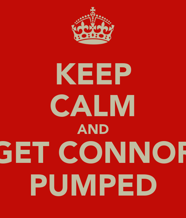 KEEP CALM AND GET CONNOR PUMPED