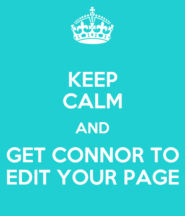 KEEP CALM AND GET CONNOR TO EDIT YOUR PAGE