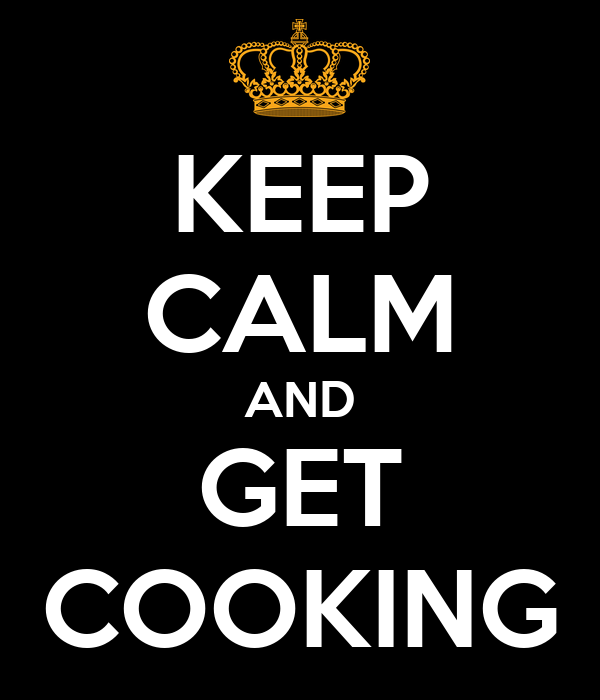 KEEP CALM AND GET COOKING