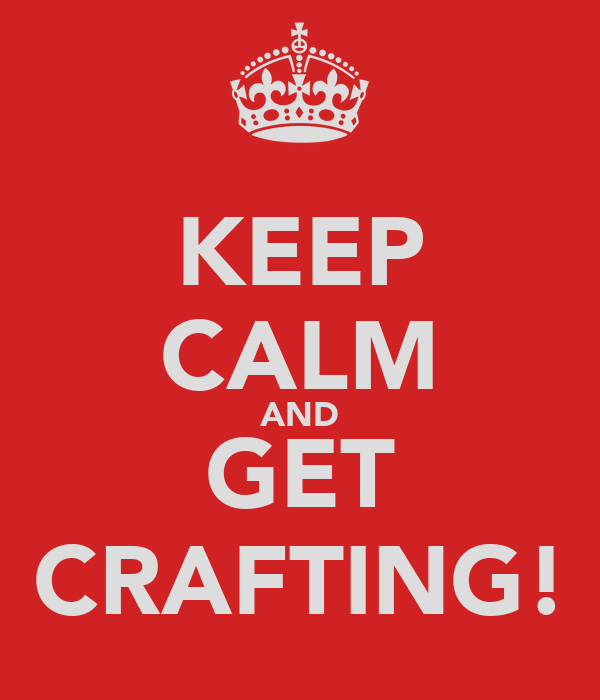 KEEP CALM AND GET CRAFTING!