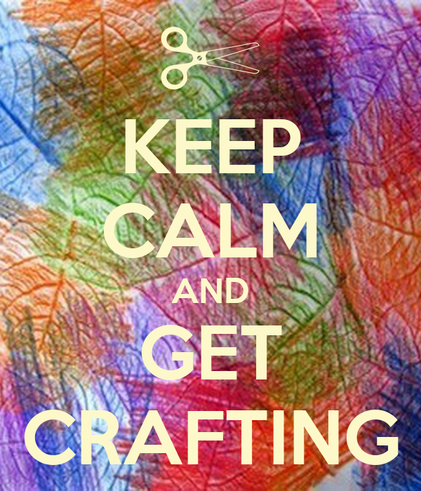 KEEP CALM AND GET CRAFTING