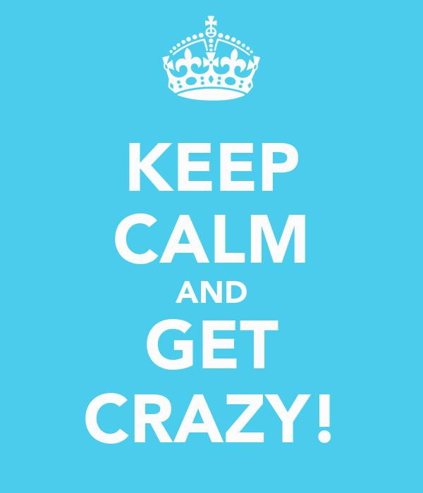 KEEP CALM AND GET CRAZY!