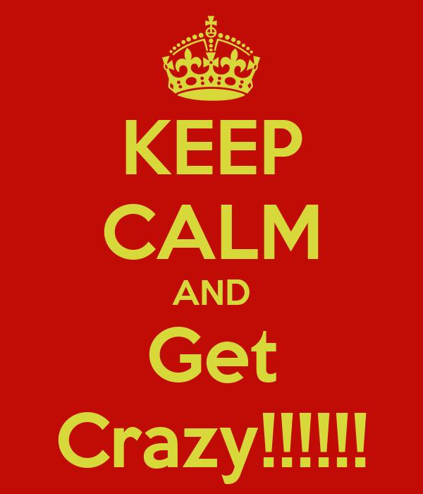 KEEP CALM AND Get Crazy!!!!!!
