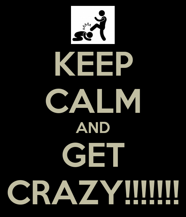 KEEP CALM AND GET CRAZY!!!!!!!