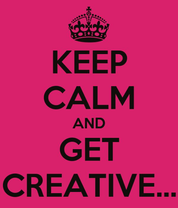 KEEP CALM AND GET CREATIVE...