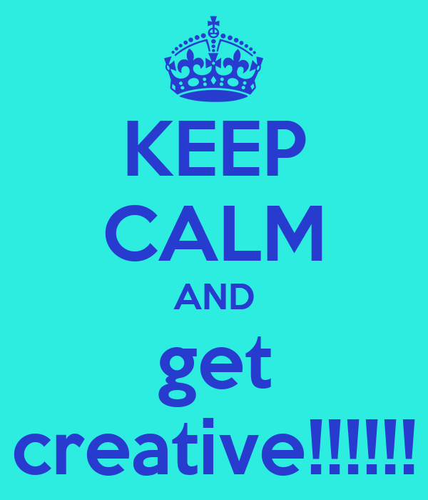 KEEP CALM AND get creative!!!!!!