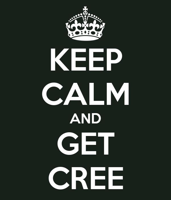 KEEP CALM AND GET CREE