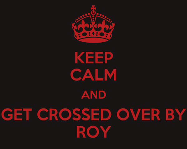 KEEP CALM AND GET CROSSED OVER BY ROY