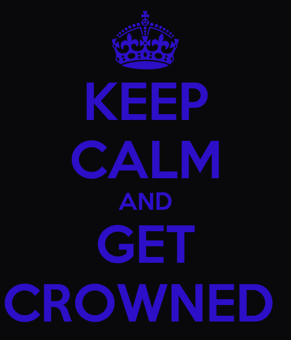 KEEP CALM AND GET CROWNED