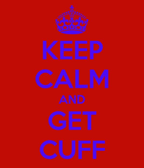 KEEP CALM AND GET CUFF