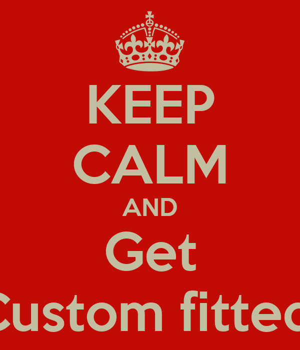 KEEP CALM AND Get Custom fitted