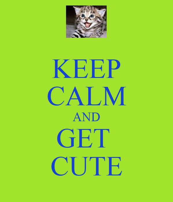 KEEP CALM AND GET  CUTE