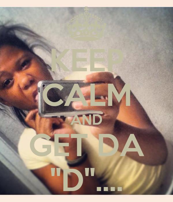 KEEP CALM AND GET DA ''D''....