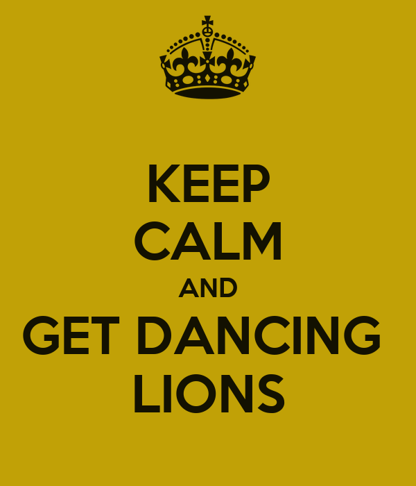 KEEP CALM AND GET DANCING  LIONS