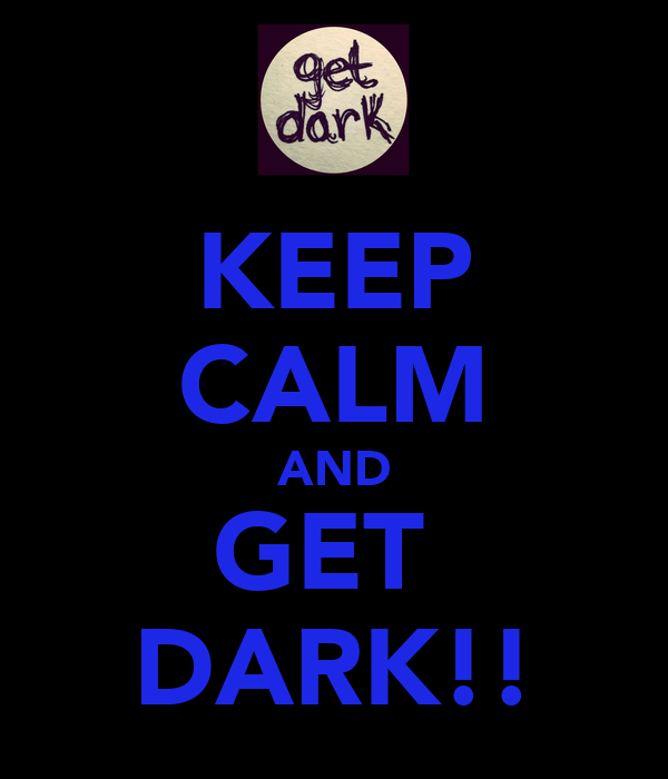 KEEP CALM AND GET  DARK!!