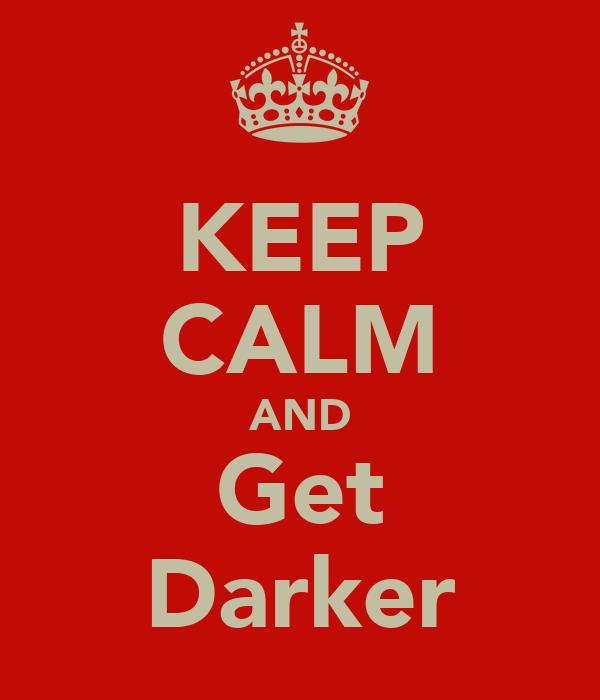 KEEP CALM AND Get Darker