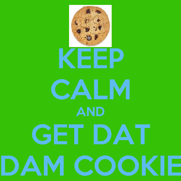 KEEP CALM AND GET DAT DAM COOKIE