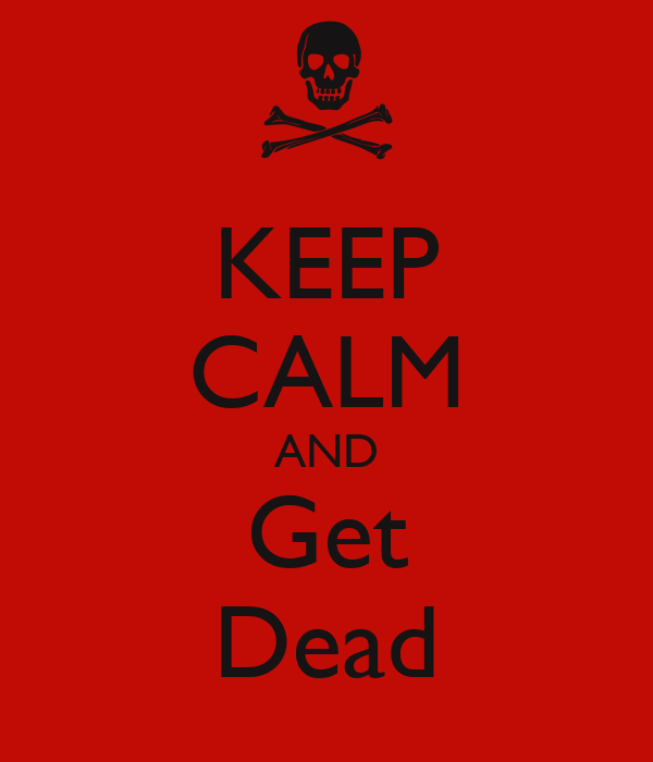 KEEP CALM AND Get Dead