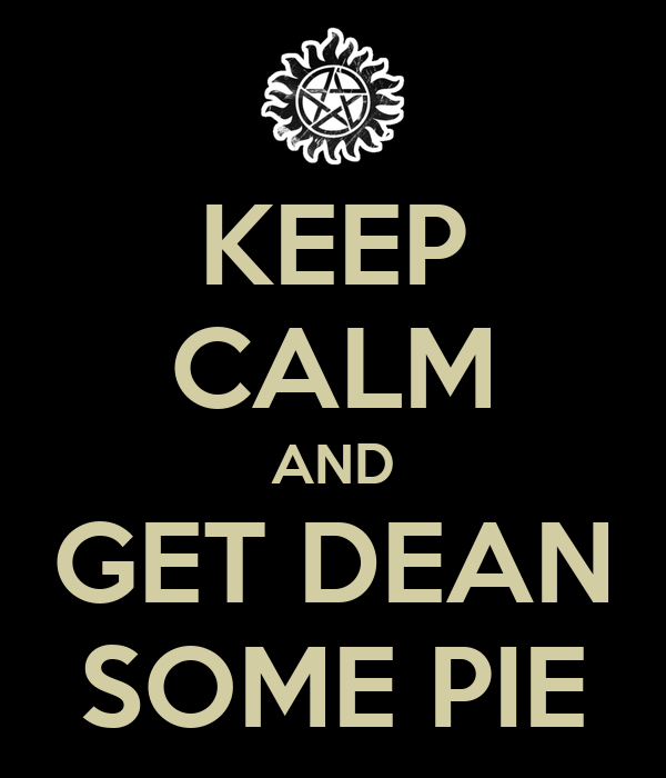 KEEP CALM AND GET DEAN SOME PIE