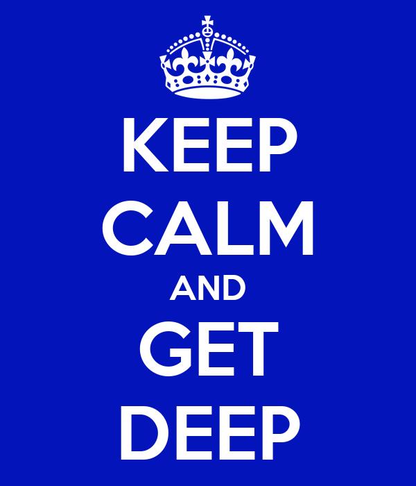 KEEP CALM AND GET DEEP