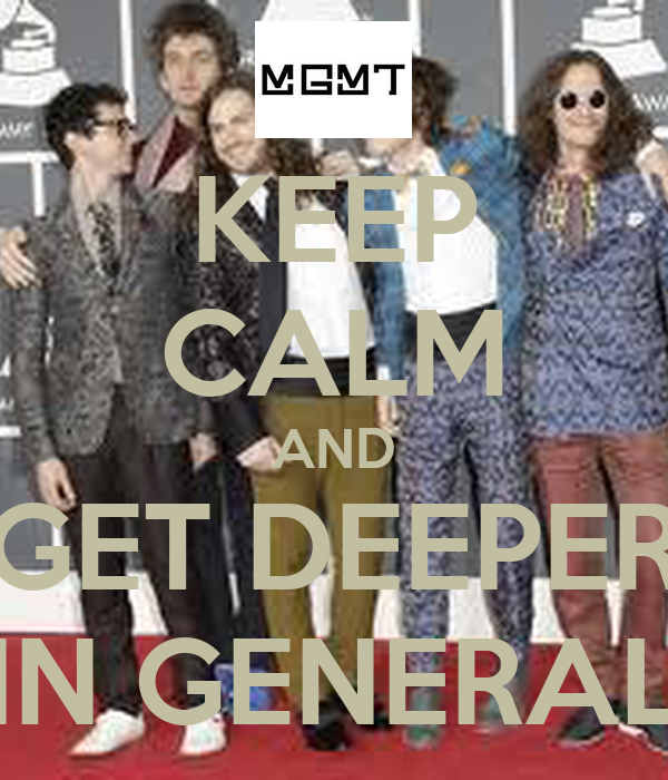 KEEP CALM AND GET DEEPER IN GENERAL