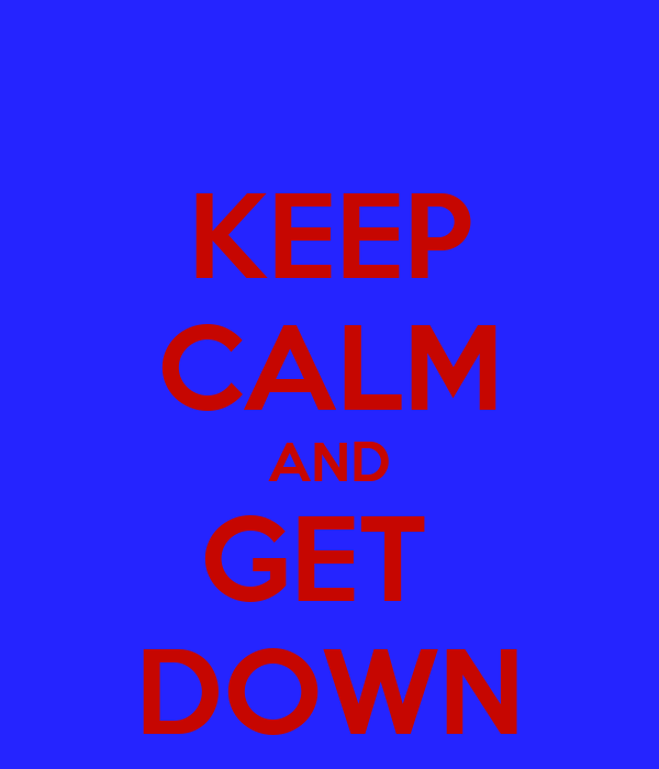 KEEP CALM AND GET  DOWN