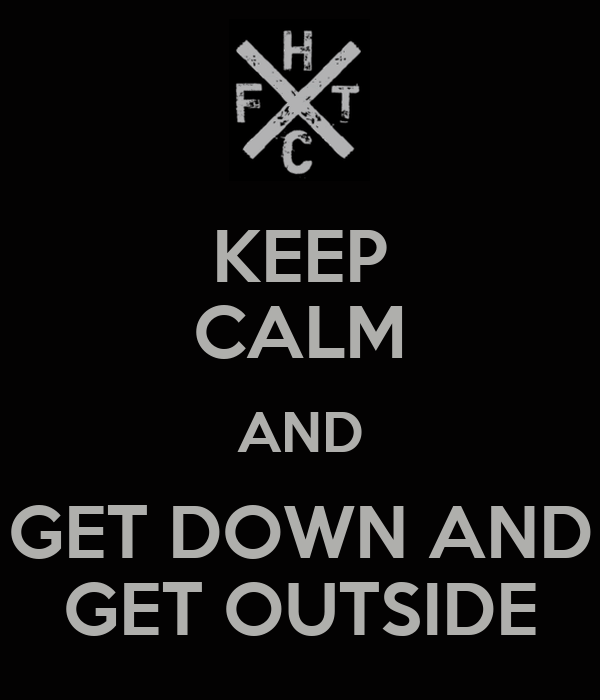 KEEP CALM AND GET DOWN AND GET OUTSIDE