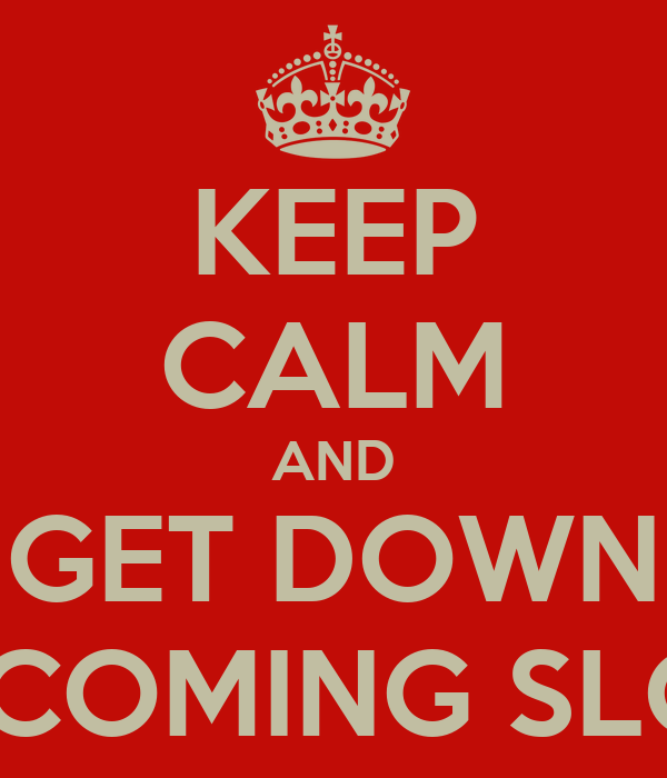 KEEP CALM AND GET DOWN KEEP COMING SLOWLY