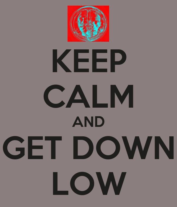 KEEP CALM AND GET DOWN LOW