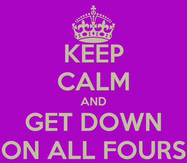 KEEP CALM AND GET DOWN ON ALL FOURS