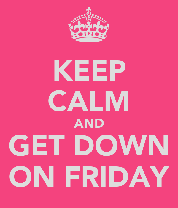 KEEP CALM AND GET DOWN ON FRIDAY