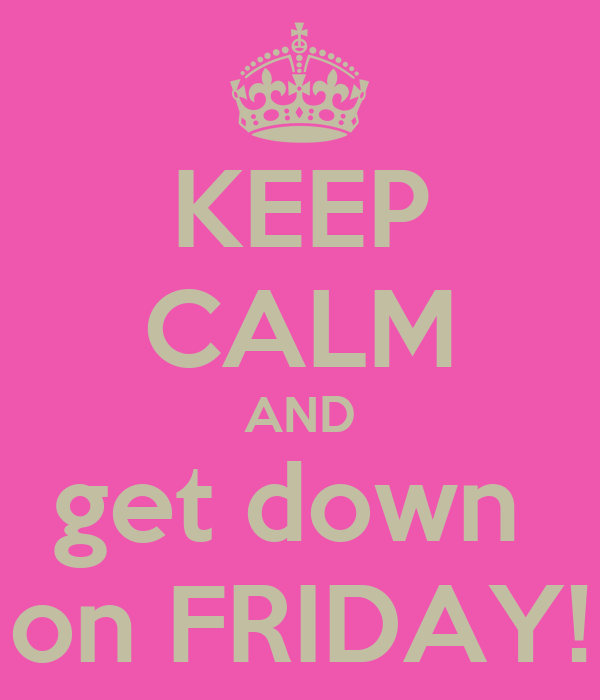 KEEP CALM AND get down  on FRIDAY!