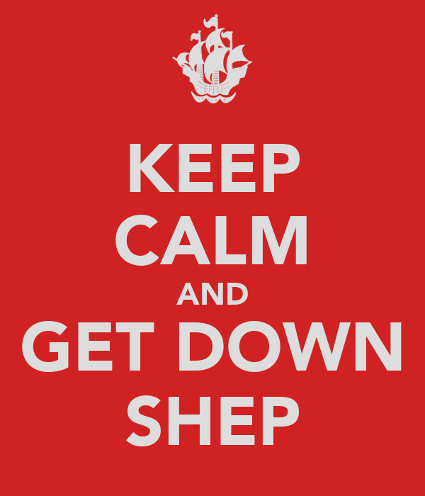 KEEP CALM AND GET DOWN SHEP