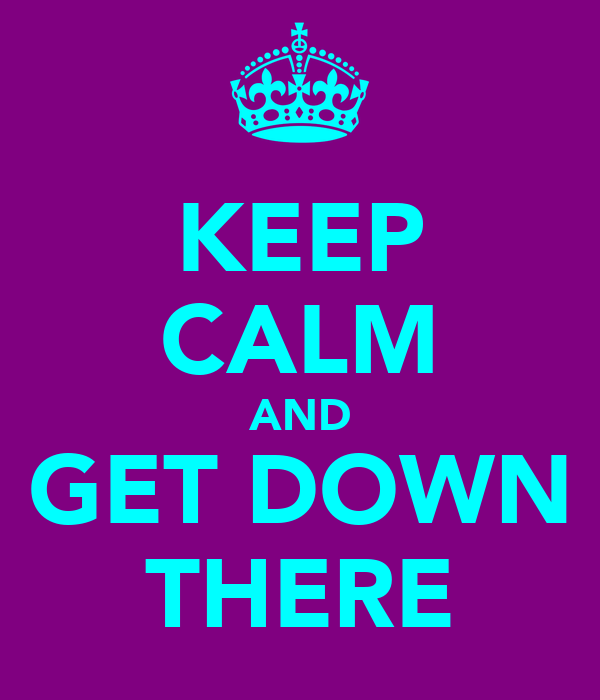 KEEP CALM AND GET DOWN THERE