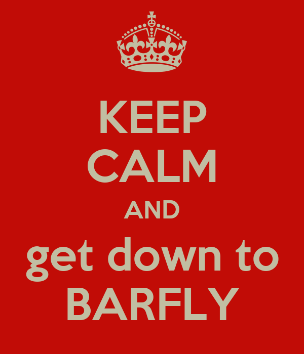 KEEP CALM AND get down to BARFLY